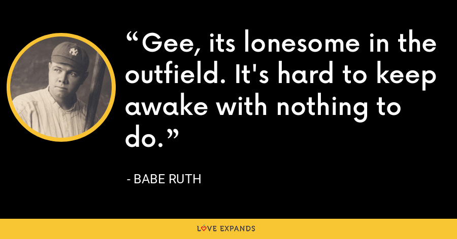 Gee, its lonesome in the outfield. It's hard to keep awake with nothing to do. - Babe Ruth