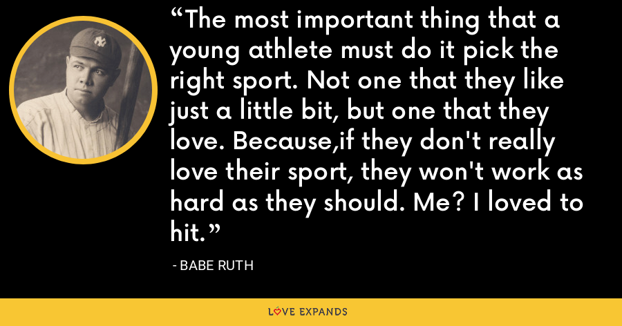 The most important thing that a young athlete must do it pick the right sport. Not one that they like just a little bit, but one that they love. Because,if they don't really love their sport, they won't work as hard as they should. Me? I loved to hit. - Babe Ruth