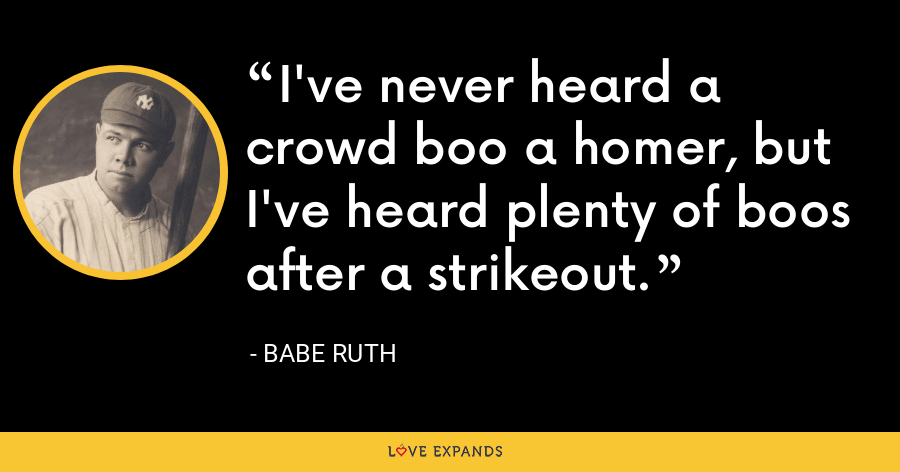 I've never heard a crowd boo a homer, but I've heard plenty of boos after a strikeout. - Babe Ruth