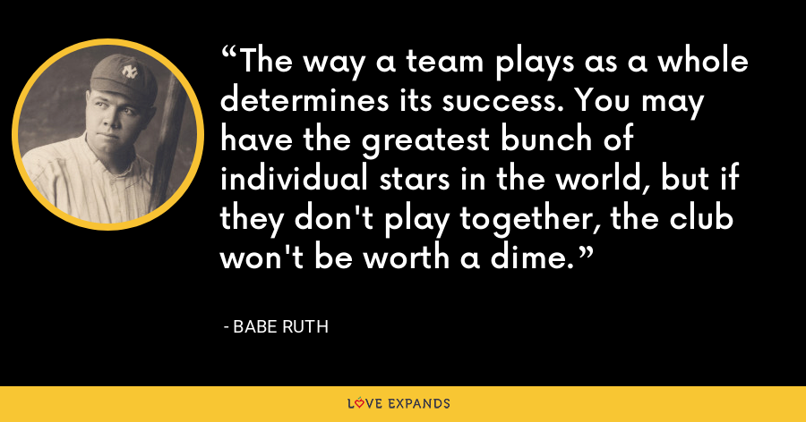 The way a team plays as a whole determines its success. You may have the greatest bunch of individual stars in the world, but if they don't play together, the club won't be worth a dime. - Babe Ruth