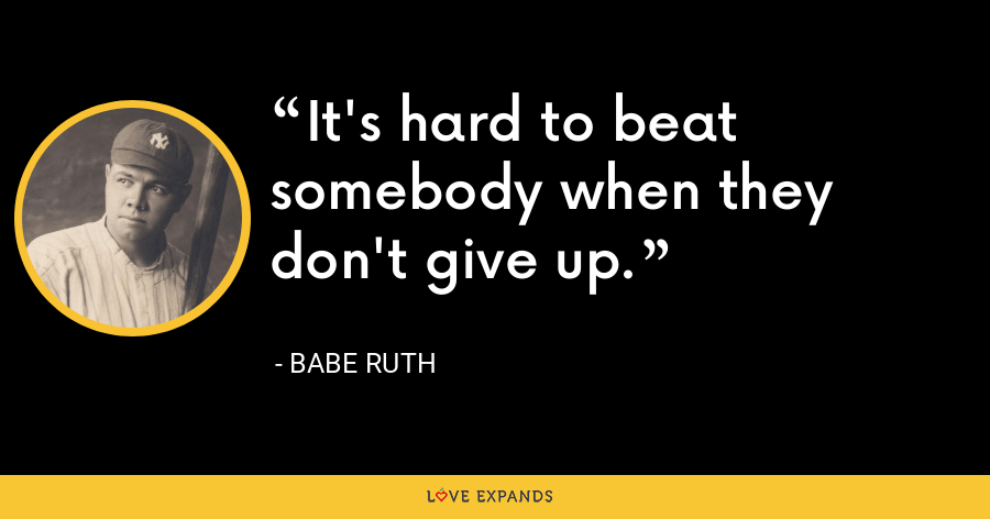 It's hard to beat somebody when they don't give up. - Babe Ruth
