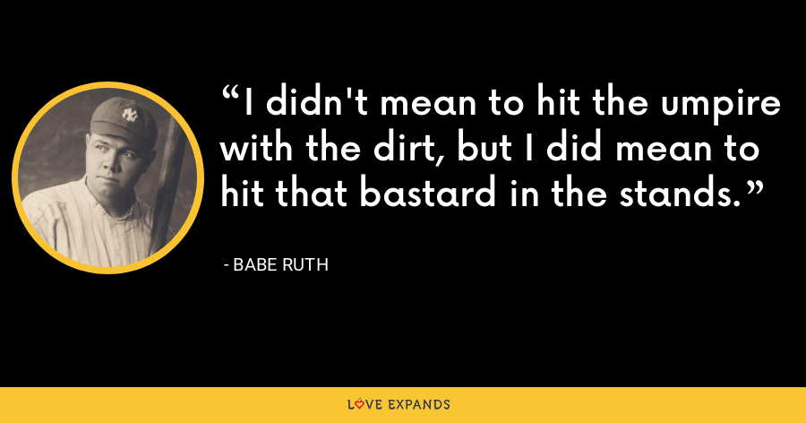 I didn't mean to hit the umpire with the dirt, but I did mean to hit that bastard in the stands. - Babe Ruth