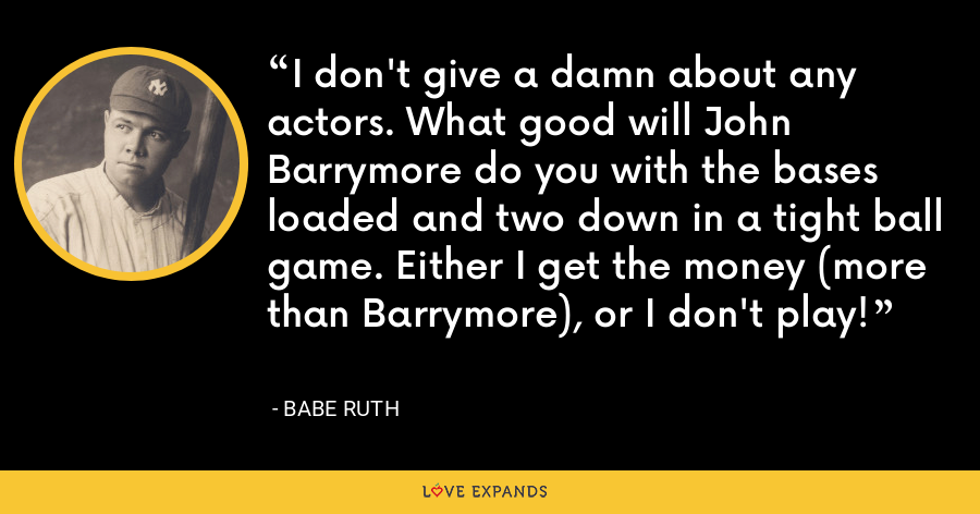 I don't give a damn about any actors. What good will John Barrymore do you with the bases loaded and two down in a tight ball game. Either I get the money (more than Barrymore), or I don't play! - Babe Ruth
