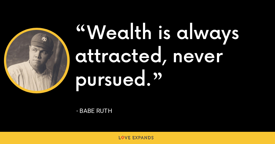 Wealth is always attracted, never pursued. - Babe Ruth