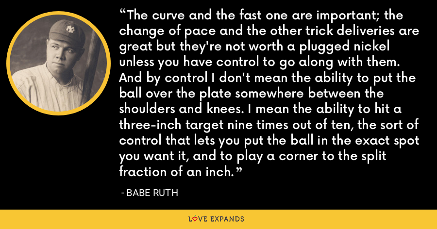 The curve and the fast one are important; the change of pace and the other trick deliveries are great but they're not worth a plugged nickel unless you have control to go along with them. And by control I don't mean the ability to put the ball over the plate somewhere between the shoulders and knees. I mean the ability to hit a three-inch target nine times out of ten, the sort of control that lets you put the ball in the exact spot you want it, and to play a corner to the split fraction of an inch. - Babe Ruth