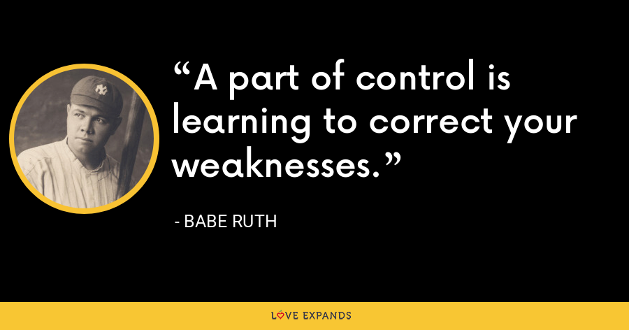 A part of control is learning to correct your weaknesses. - Babe Ruth
