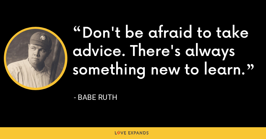 Don't be afraid to take advice. There's always something new to learn. - Babe Ruth