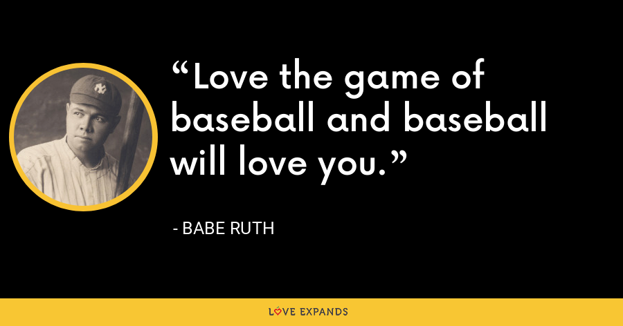 Love the game of baseball and baseball will love you. - Babe Ruth