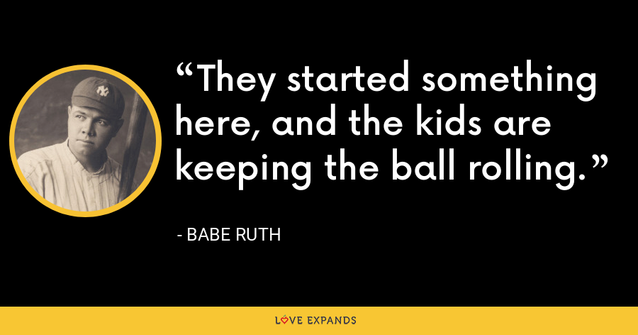 They started something here, and the kids are keeping the ball rolling. - Babe Ruth