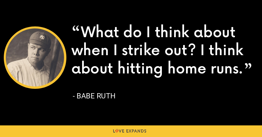 What do I think about when I strike out? I think about hitting home runs. - Babe Ruth