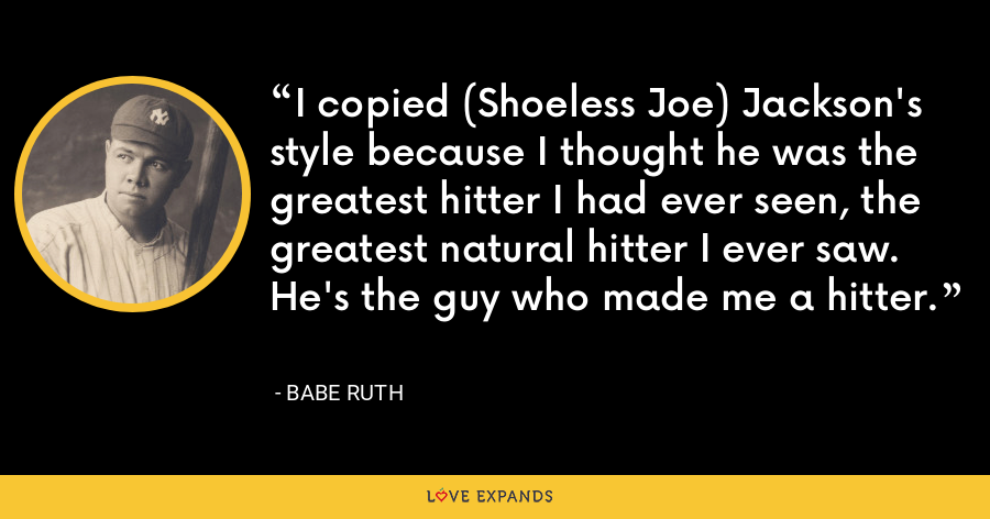 I copied (Shoeless Joe) Jackson's style because I thought he was the greatest hitter I had ever seen, the greatest natural hitter I ever saw. He's the guy who made me a hitter. - Babe Ruth