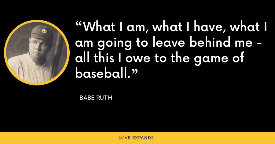 What I am, what I have, what I am going to leave behind me - all this I owe to the game of baseball. - Babe Ruth