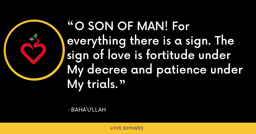 O SON OF MAN! For everything there is a sign. The sign of love is fortitude under My decree and patience under My trials. - Baha'u'llah