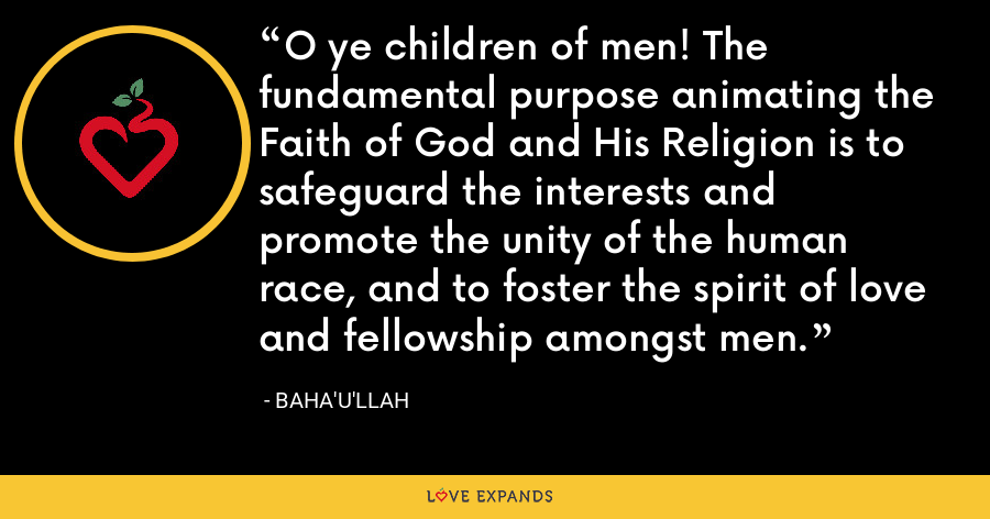 O ye children of men! The fundamental purpose animating the Faith of God and His Religion is to safeguard the interests and promote the unity of the human race, and to foster the spirit of love and fellowship amongst men. - Baha'u'llah