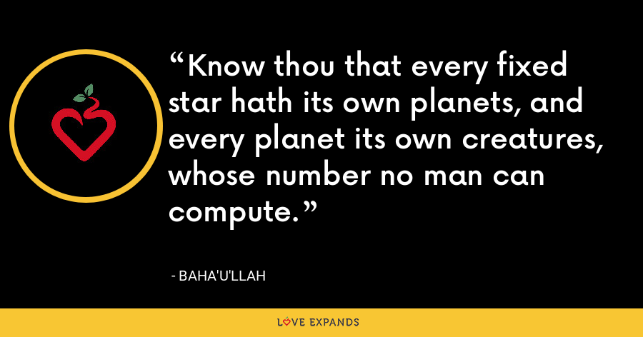 Know thou that every fixed star hath its own planets, and every planet its own creatures, whose number no man can compute. - Baha'u'llah