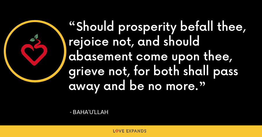 Should prosperity befall thee, rejoice not, and should abasement come upon thee, grieve not, for both shall pass away and be no more. - Baha'u'llah