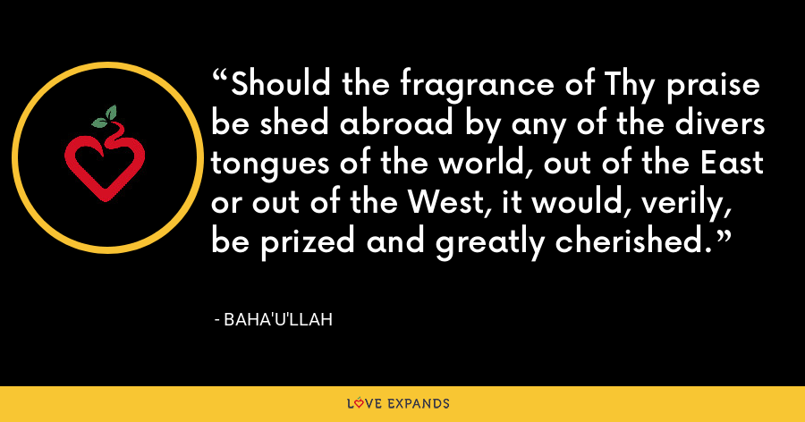 Should the fragrance of Thy praise be shed abroad by any of the divers tongues of the world, out of the East or out of the West, it would, verily, be prized and greatly cherished. - Baha'u'llah