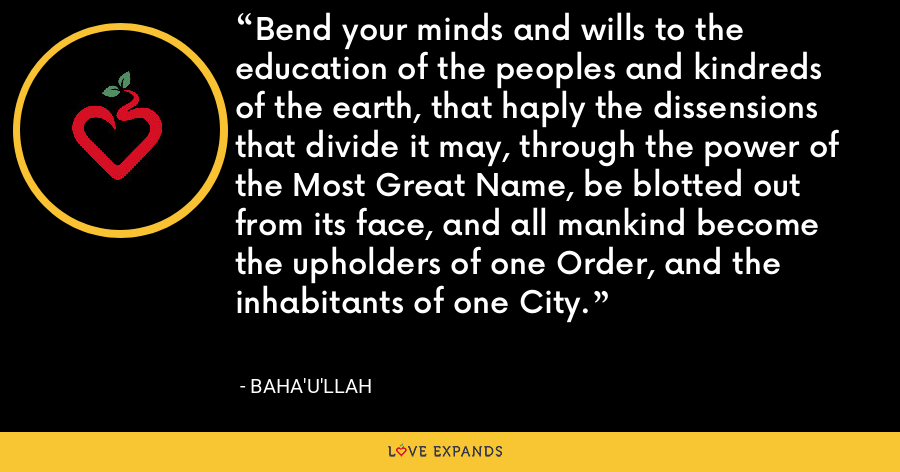 Bend your minds and wills to the education of the peoples and kindreds of the earth, that haply the dissensions that divide it may, through the power of the Most Great Name, be blotted out from its face, and all mankind become the upholders of one Order, and the inhabitants of one City. - Baha'u'llah