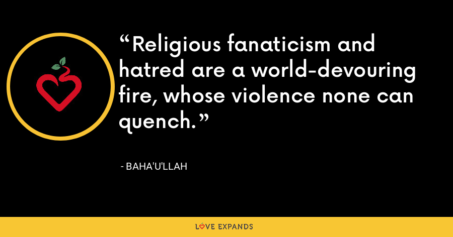 Religious fanaticism and hatred are a world-devouring fire, whose violence none can quench. - Baha'u'llah