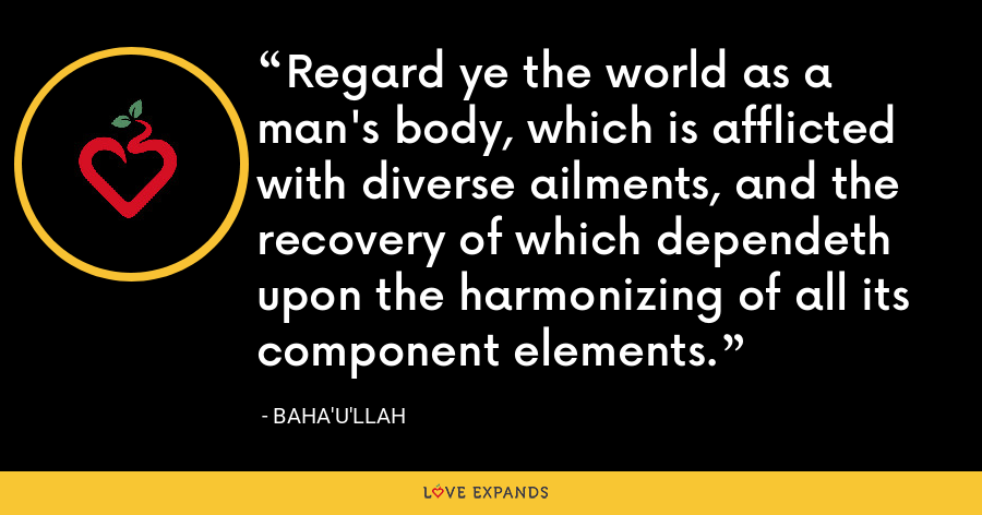 Regard ye the world as a man's body, which is afflicted with diverse ailments, and the recovery of which dependeth upon the harmonizing of all its component elements. - Baha'u'llah