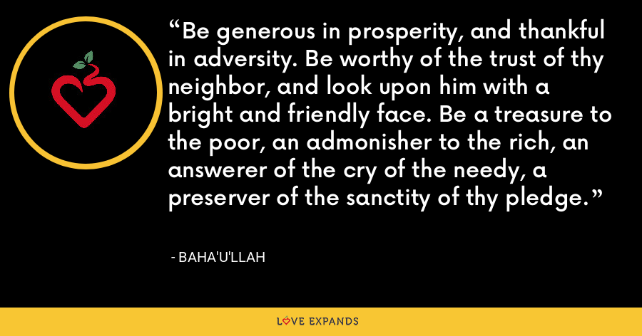 Be generous in prosperity, and thankful in adversity. Be worthy of the trust of thy neighbor, and look upon him with a bright and friendly face. Be a treasure to the poor, an admonisher to the rich, an answerer of the cry of the needy, a preserver of the sanctity of thy pledge. - Baha'u'llah