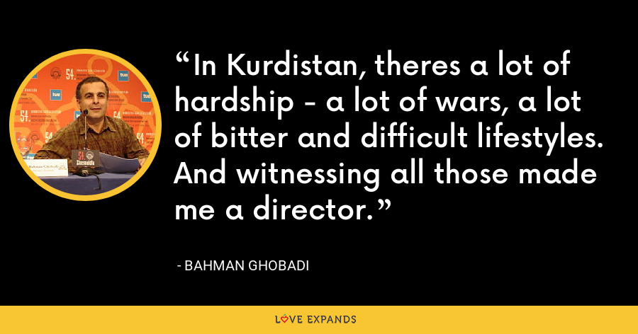 In Kurdistan, theres a lot of hardship - a lot of wars, a lot of bitter and difficult lifestyles. And witnessing all those made me a director. - Bahman Ghobadi