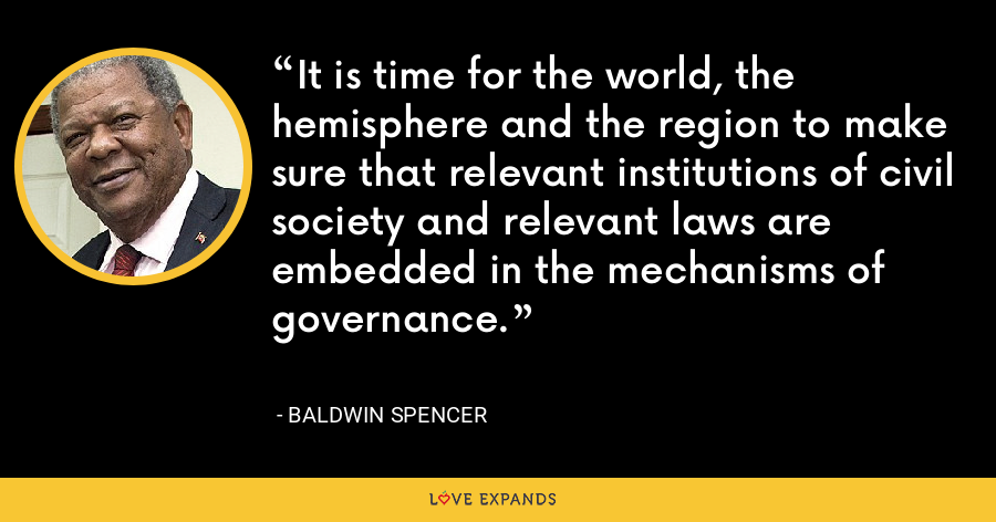 It is time for the world, the hemisphere and the region to make sure that relevant institutions of civil society and relevant laws are embedded in the mechanisms of governance. - Baldwin Spencer