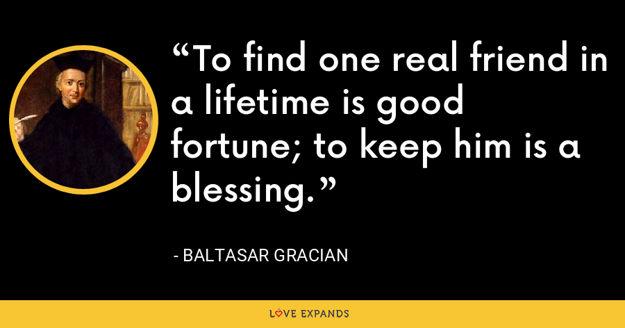 To find one real friend in a lifetime is good fortune; to keep him is a blessing. - Baltasar Gracian