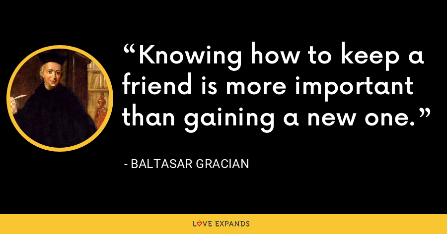 Knowing how to keep a friend is more important than gaining a new one. - Baltasar Gracian