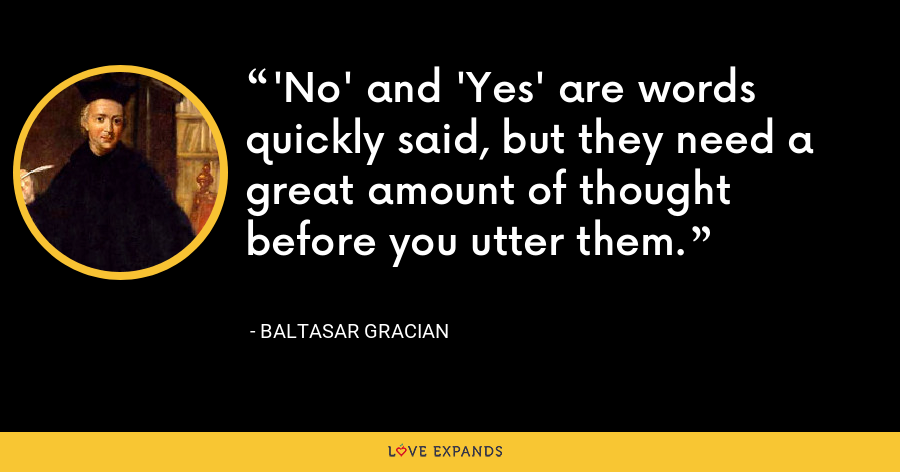 'No' and 'Yes' are words quickly said, but they need a great amount of thought before you utter them. - Baltasar Gracian