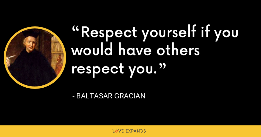 Respect yourself if you would have others respect you. - Baltasar Gracian