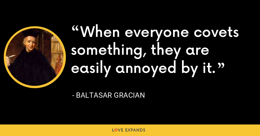 When everyone covets something, they are easily annoyed by it. - Baltasar Gracian