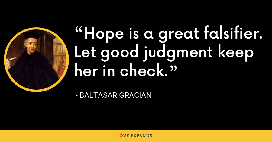 Hope is a great falsifier. Let good judgment keep her in check. - Baltasar Gracian