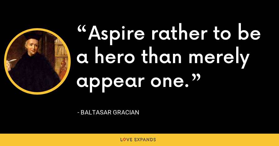 Aspire rather to be a hero than merely appear one. - Baltasar Gracian