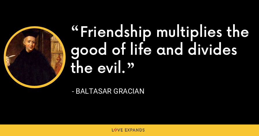 Friendship multiplies the good of life and divides the evil. - Baltasar Gracian