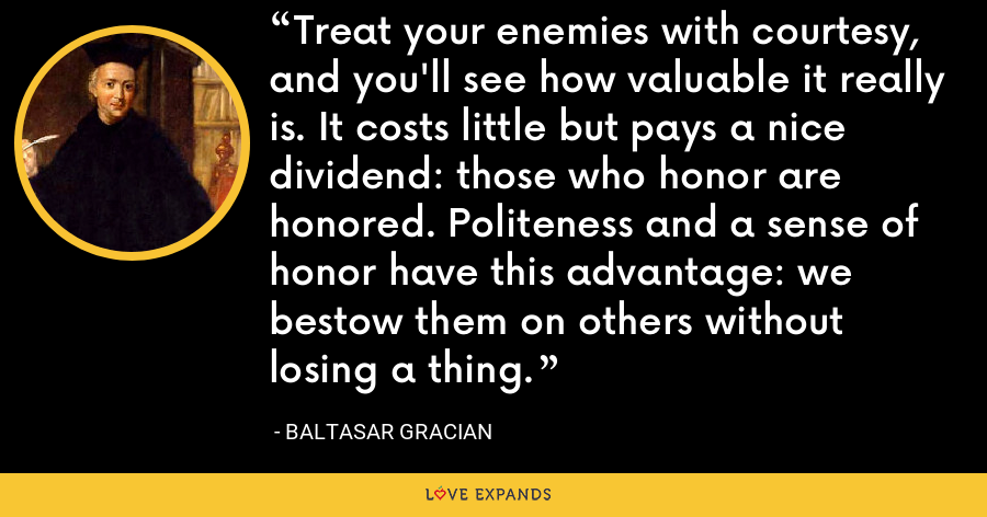 Treat your enemies with courtesy, and you'll see how valuable it really is. It costs little but pays a nice dividend: those who honor are honored. Politeness and a sense of honor have this advantage: we bestow them on others without losing a thing. - Baltasar Gracian