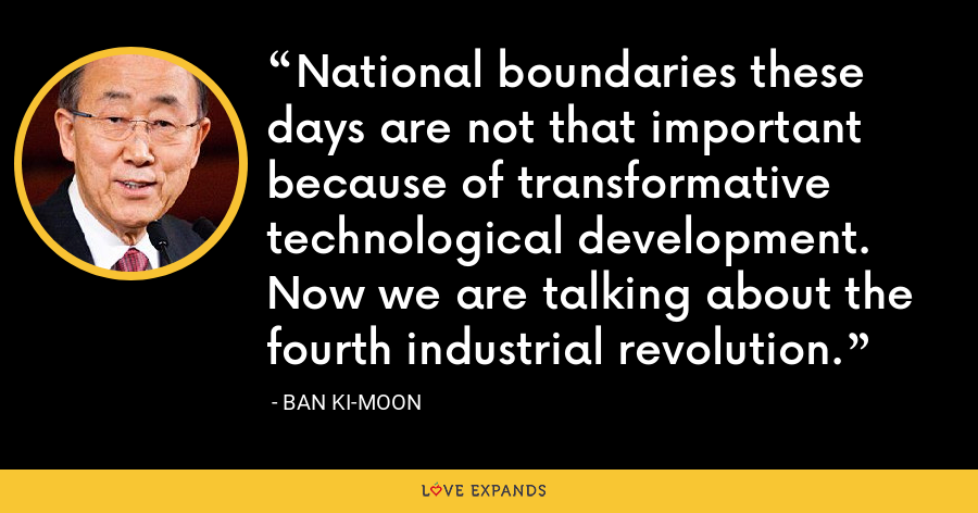 National boundaries these days are not that important because of transformative technological development. Now we are talking about the fourth industrial revolution. - Ban Ki-moon