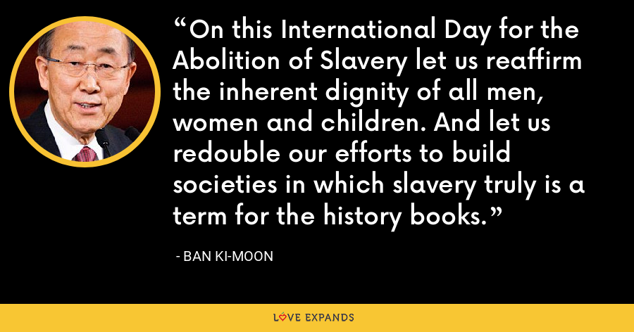 On this International Day for the Abolition of Slavery let us reaffirm the inherent dignity of all men, women and children. And let us redouble our efforts to build societies in which slavery truly is a term for the history books. - Ban Ki-moon