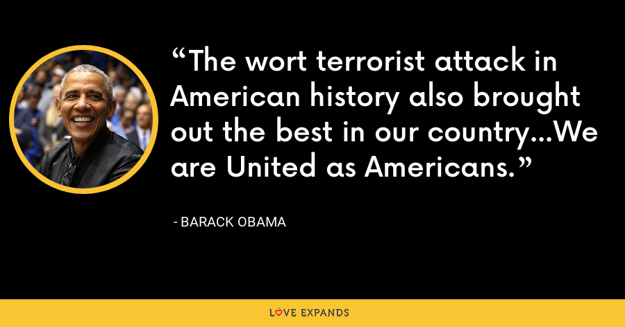 The wort terrorist attack in American history also brought out the best in our country...We are United as Americans. - Barack Obama