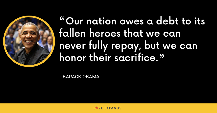 Our nation owes a debt to its fallen heroes that we can never fully repay, but we can honor their sacrifice. - Barack Obama