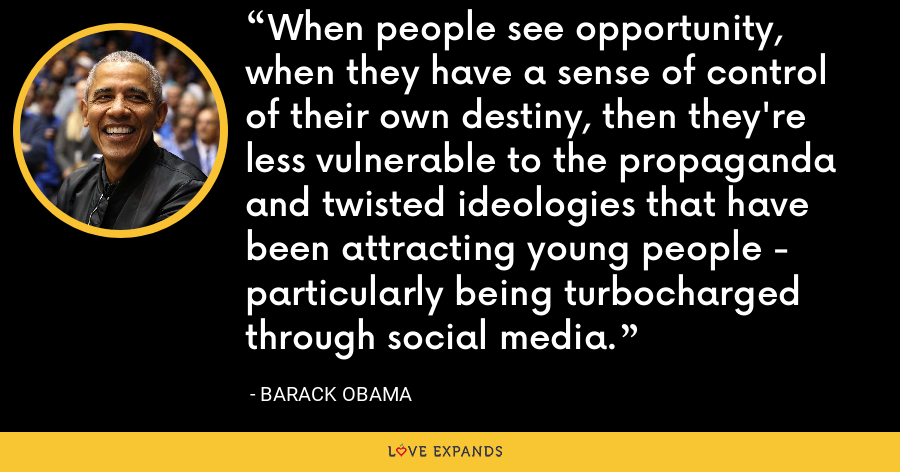 When people see opportunity, when they have a sense of control of their own destiny, then they're less vulnerable to the propaganda and twisted ideologies that have been attracting young people - particularly being turbocharged through social media. - Barack Obama