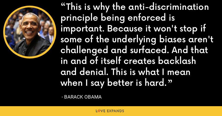 This is why the anti-discrimination principle being enforced is important. Because it won't stop if some of the underlying biases aren't challenged and surfaced. And that in and of itself creates backlash and denial. This is what I mean when I say better is hard. - Barack Obama