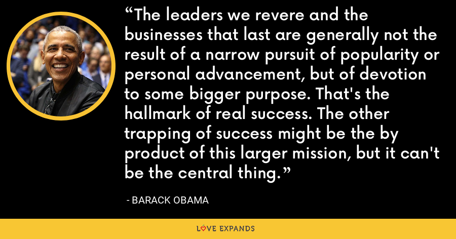 The leaders we revere and the businesses that last are generally not the result of a narrow pursuit of popularity or personal advancement, but of devotion to some bigger purpose. That's the hallmark of real success. The other trapping of success might be the by product of this larger mission, but it can't be the central thing. - Barack Obama