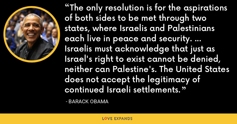 The only resolution is for the aspirations of both sides to be met through two states, where Israelis and Palestinians each live in peace and security. ... Israelis must acknowledge that just as Israel's right to exist cannot be denied, neither can Palestine's. The United States does not accept the legitimacy of continued Israeli settlements. - Barack Obama