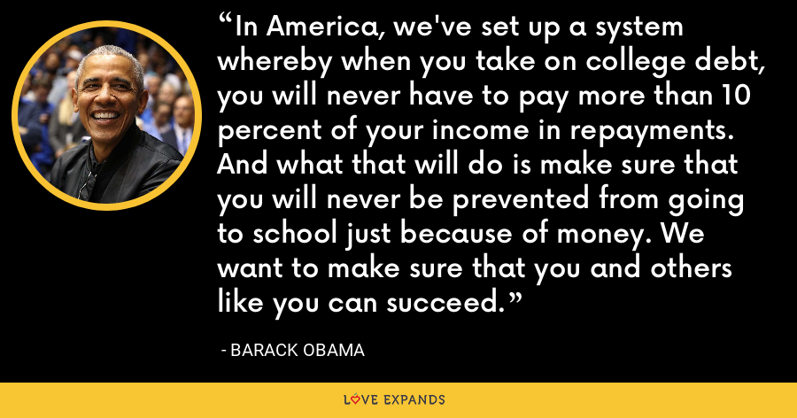 In America, we've set up a system whereby when you take on college debt, you will never have to pay more than 10 percent of your income in repayments. And what that will do is make sure that you will never be prevented from going to school just because of money. We want to make sure that you and others like you can succeed. - Barack Obama