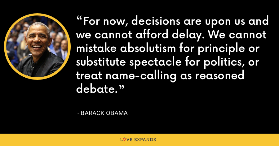 For now, decisions are upon us and we cannot afford delay. We cannot mistake absolutism for principle or substitute spectacle for politics, or treat name-calling as reasoned debate. - Barack Obama