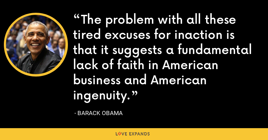 The problem with all these tired excuses for inaction is that it suggests a fundamental lack of faith in American business and American ingenuity. - Barack Obama