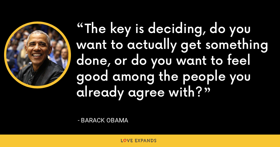 The key is deciding, do you want to actually get something done, or do you want to feel good among the people you already agree with? - Barack Obama