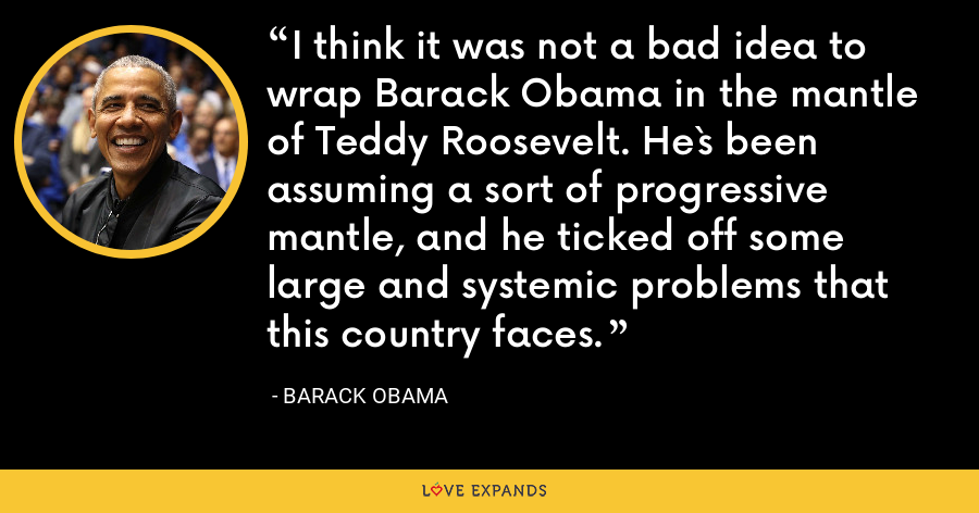 I think it was not a bad idea to wrap Barack Obama in the mantle of Teddy Roosevelt. He`s been assuming a sort of progressive mantle, and he ticked off some large and systemic problems that this country faces. - Barack Obama
