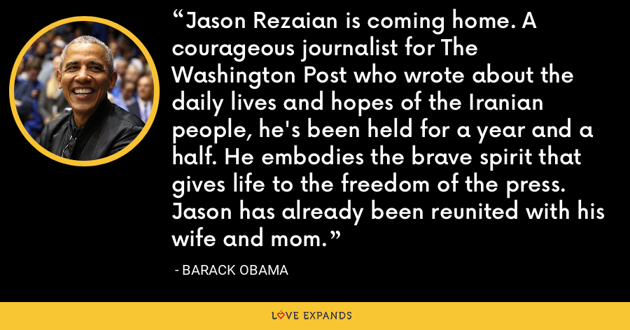 Jason Rezaian is coming home. A courageous journalist for The Washington Post who wrote about the daily lives and hopes of the Iranian people, he's been held for a year and a half. He embodies the brave spirit that gives life to the freedom of the press. Jason has already been reunited with his wife and mom. - Barack Obama